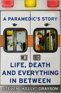"A Paramedic's Story: Life, Death, and Everything in Between - Steven ""Kelly"" Grayson"