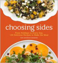 Choosing Sides: Classic to Creative Recipes for Completing Every Meal - Tara Mataraza Desmond
