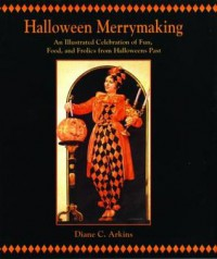 Halloween Merrymaking: An Illustrated Celebration of Fun, Food, and Frolics from Halloweens Past - Diane C. Arkins