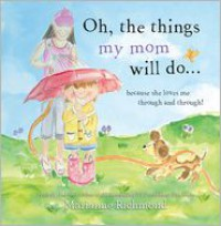 Oh, the Things My Mom Will Do: Because She Loves Me Through and Through! - Marianne Richmond