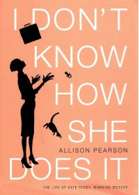 I Don't Know How She Does It: The Life of Kate Reddy, Working Mother - Allison Pearson