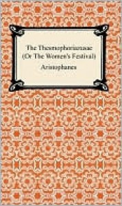 The Thesmophoriazusae (Or The Women's Festival) - Aristophanes