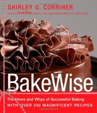BakeWise: The Hows and Whys of Successful Baking with Over 200 Magnificent Recipes - Shirley O. Corriher