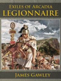 Exiles of Arcadia: Legionnaire (Exiles of Arcadia, #1) - James Gawley