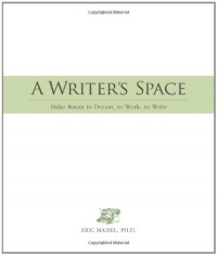 A Writer's Space: Make Room to Dream, to Work, to Write - Eric Maisel