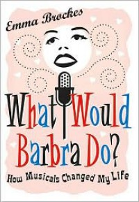 What Would Barbra Do?: How Musicals Changed My Life - Emma Brockes