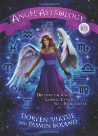 Angel Astrology 101: Discover the Angels Connected with Your Birth Chart - Doreen Virtue, Yasmin Boland