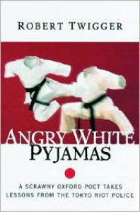 Angry White Pyjamas: A Scrawny Oxford Poet Takes Lessons from the Tokyo Riot Police - Robert Twigger