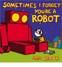 Sometimes I Forget You're a Robot - Sam Brown