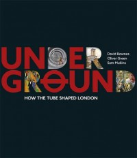 Underground: How the Tube Shaped London - David Bownes, Oliver Green, Sam Mullins