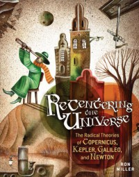 Recentering the Universe: The Radical Theories of Copernicus, Kepler, Galileo, and Newton - Ron Miller