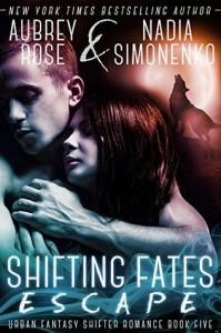Shifting Fates: Escape (Urban Fantasy Shifter Romance Book Five) - Aubrey Rose, Nadia Simonenko