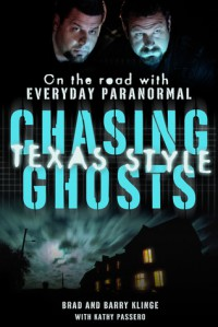 Chasing Ghosts, Texas Style: On the Road with Everyday Paranormal - Barry Klinge, Brad Klinge, Kathy Passero
