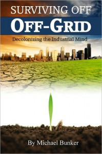 Surviving Off Off-Grid: Decolonizing the Industrial Mind - Michael Bunker