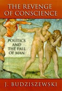 The Revenge of Conscience: Politics and the Fall of Man - J. Budziszewski