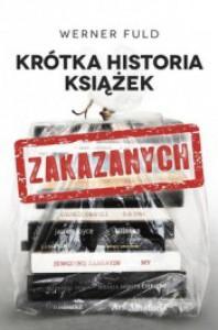 Krótka historia książek zakazanych. O ich prześladowaniach i potępieniach od starożytności do dziś - Werner Fuld, Bogdan Baran