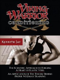 Viking Warrior Conditioning: The Scientific Approach to Forging a Heart of Elastic Steel - Kenneth Jay