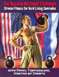 The Russian Kettlebell Challenge: Xtreme Fitness for Hard Living Comrades - Pavel Tsatsouline