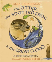 The Otter, the Spotted Frog & the Great Flood: A Creek Indian Story - Gerald Hausman, Ramon Shiloh