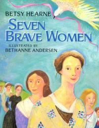 Seven Brave Women - Betsy Hearne, Bethanne Andersen