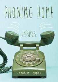 Phoning Home: Essays - Jacob M Appel