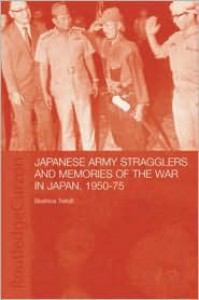 Japanese Army Stragglers and Memories of the War in Japan, 1950-75 - Beatrice Trefalt