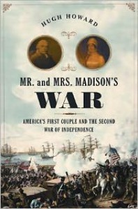 Mr. and Mrs. Madison's War: America's First Couple and the Second War of Independence - Hugh Howard