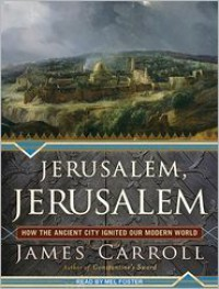 Jerusalem, Jerusalem: How the Ancient City Ignited Our Modern World - James Carroll, Mel Foster
