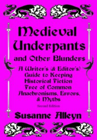 Medieval Underpants and Other Blunders: A Writer's (and Editor's) Guide to Keeping Historical Fiction Free of Common Anachronisms, Errors, and Myths [Second Edition] - Susanne Alleyn