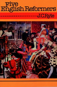 Five English Reformers - J.C. Ryle