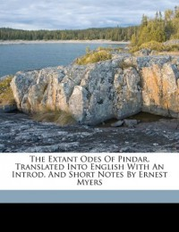 The Extant Odes of Pindar. Translated Into English with an Introd. and Short Notes by Ernest Myers - Pindar, Myers Ernest 1844-1921
