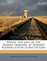 Rienzi, the Last of the Roman Tribunes, by Edward Bulwer Lytton (Lord Lytton) - Edward Bulwer-Lytton