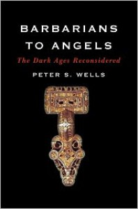 Barbarians to Angels: The Dark Ages Reconsidered - Peter S. Wells