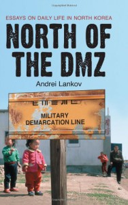 North of the DMZ: Essays on Daily Life in North Korea - Andrei Lankov