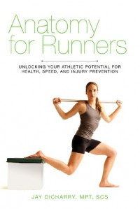 Anatomy for Runners: Unlocking Your Athletic Potential for Health, Speed, and Injury Prevention - Jay Dicharry