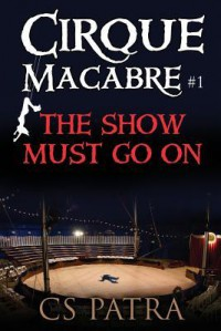 Cirque Macabre #1: The Show Must Go on - C.S. Patra