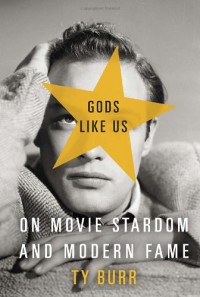Gods Like Us: On Movie Stardom and Modern Fame - Ty Burr