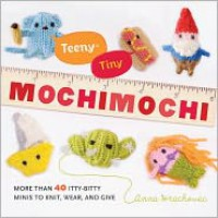 Teeny-Tiny Mochimochi: More Than 40 Itty-Bitty Minis to Knit, Wear, and Give - Anna Hrachovec