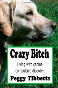 Crazy Bitch: Living with Canine Compulsive Disorder - Peggy Tibbetts