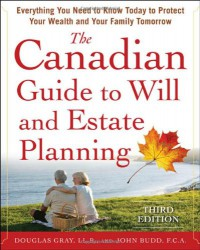 The Canadian Guide to Will and Estate Planning: Everything You Need to Know Today to Protect Your Wealth and Your Family Tomorrow 3E - Douglas Gray;John Budd