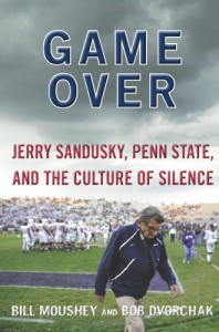 Game Over: Jerry Sandusky, Penn State, and the Culture of Silence - 'Bill Moushey',  'Robert Dvorchak'