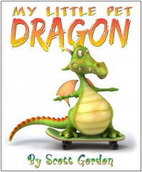 My Little Pet Dragon (A fun picture book for children 3-6!) - Scott Gordon