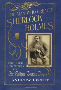 The Man Who Created Sherlock Holmes: The Life and Times of Sir Arthur Conan Doyle - Andrew Lycett