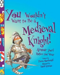 You Wouldn't Want to Be a Medieval Knight!: Armor You'd Rather Not Wear - Fiona MacDonald