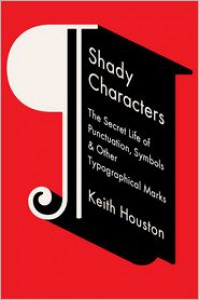Shady Characters: The Secret Life of Punctuation, Symbols, and Other Typographical Marks - Keith Houston