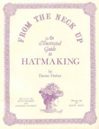 From the Neck Up: An Illustrated Guide to Hatmaking - Denise Dreher, Randall W. Scholes, Randall Scholes, Beth Sanders, Gerry Zeck
