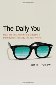 The Daily You: How the New Advertising Industry Is Defining Your Identity and Your Worth - Joseph Turow