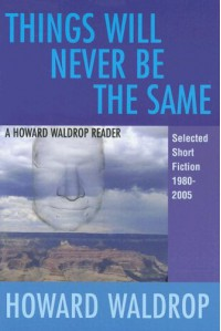 Things Will Never Be the Same: A Howard Waldrop Reader: Selected Short Fiction 1980-2005 - Howard Waldrop