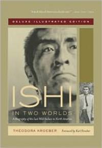 Ishi in Two Worlds: A Biography of the Last Wild Indian in North America - Theodora Kroeber, Karl Kroeber
