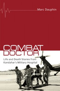 Combat Doctor: Life and Death Stories from Kandahar's Military Hospital - Marc Dauphin